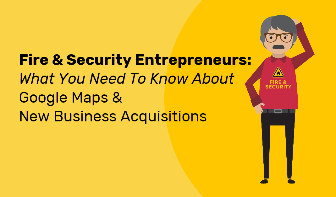 What Fire and Security Entrepreneurs Need To Know About Google Maps & Acquisitions
