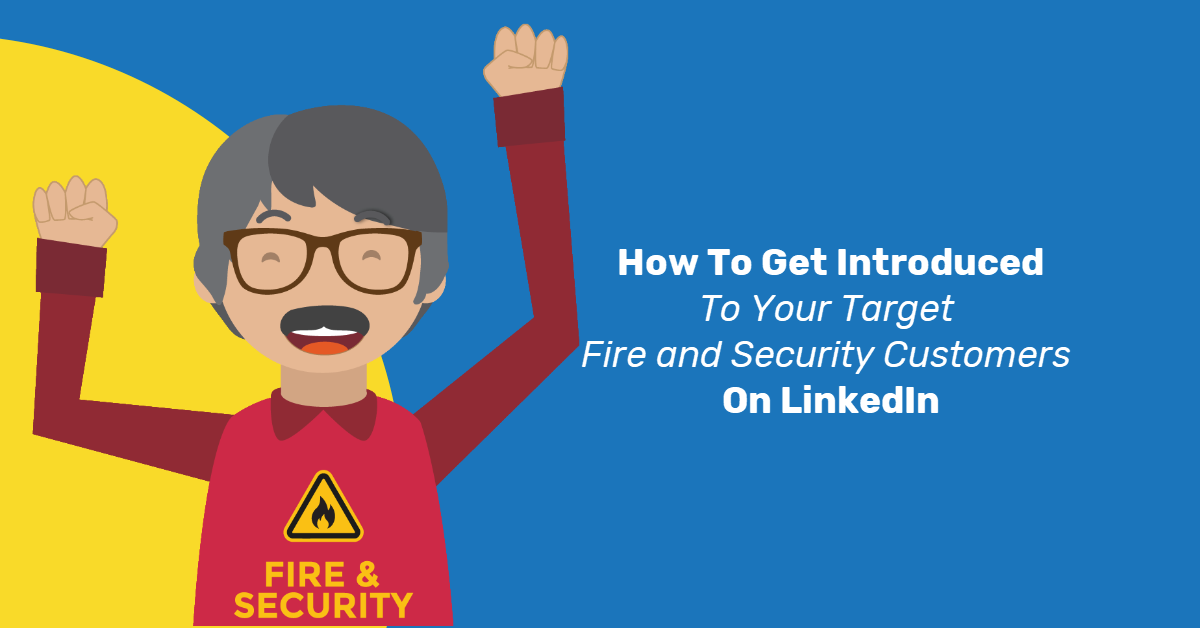 How To Get Introduced To Your Target Fire and Security Customers On LinkedIn