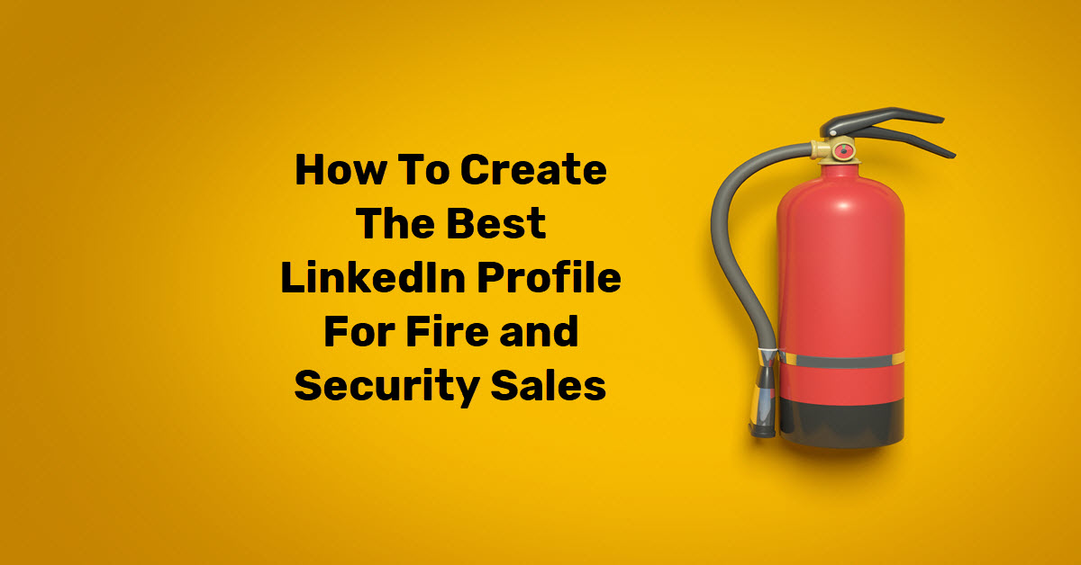 How To Create The Best LinkedIn Profile For Fire and Security Sales