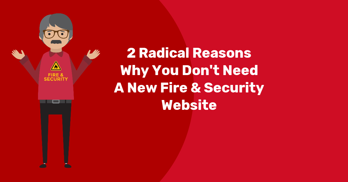 2 radical reasons why you don't need a new Fire and Security website