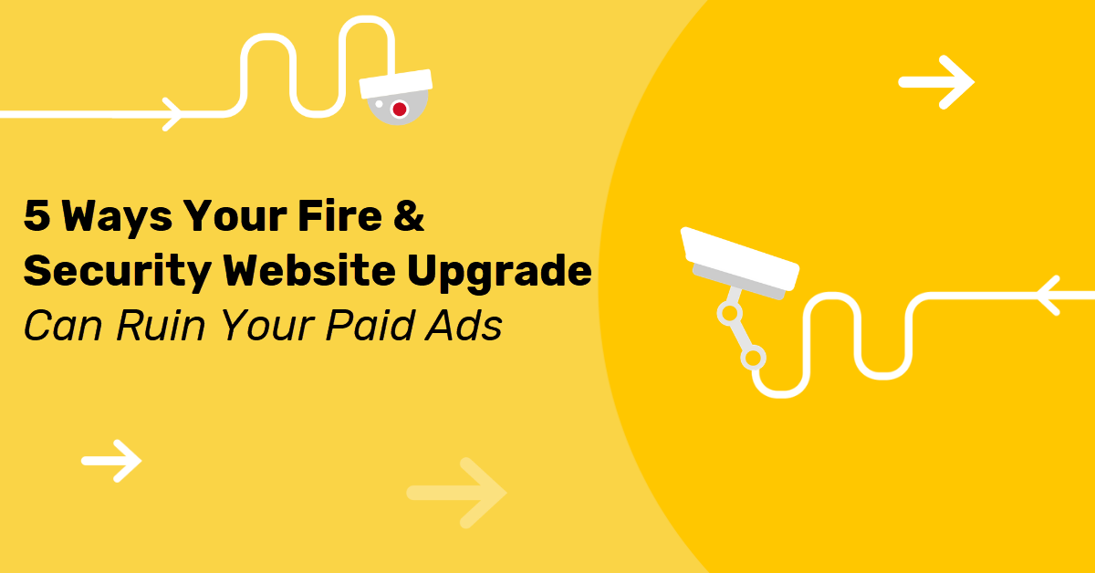 5 Ways Your Fire & Security Website Upgrade Can Ruin Your Paid Ads