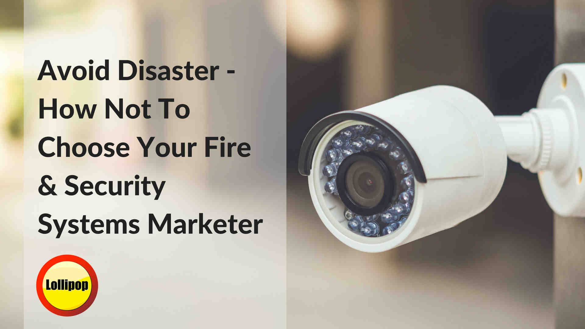 Avoid Disaster - How Not To Choose Your Fire & Security Systems Marketer