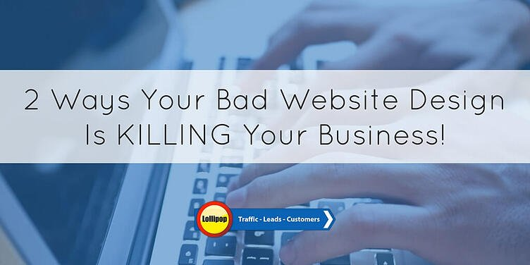 2 Ways Your Bad Website Design Is Killing Your Business!