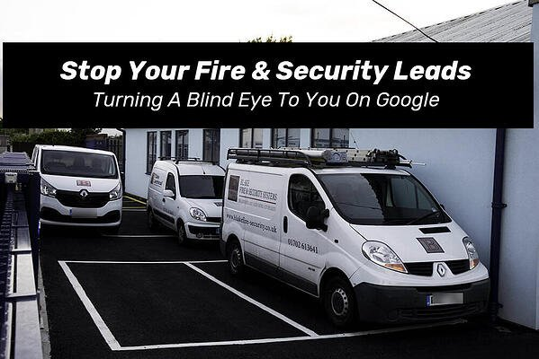 Stop Your Fire & Security Leads Turning A Blind Eye To You On Google