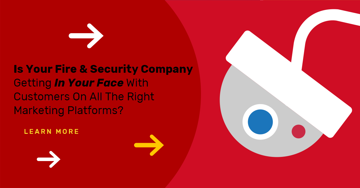 Is Your Fire & Security Company Getting In Your Face With Customers On All The Right Marketing Platforms?