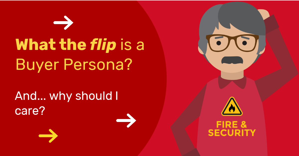 What the flip is a Buyer Persona? And why your Fire & Security company MUST take note!