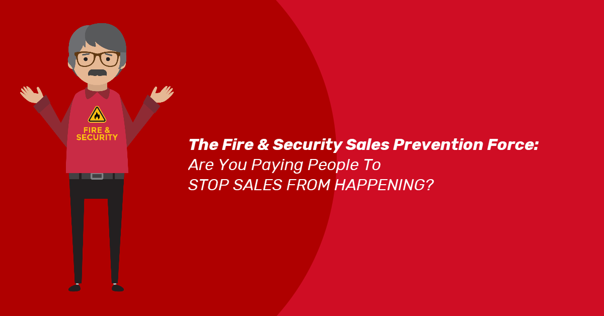 The Fire & Security Sales Prevention Force: Are You Paying People To STOP SALES FROM HAPPENING?