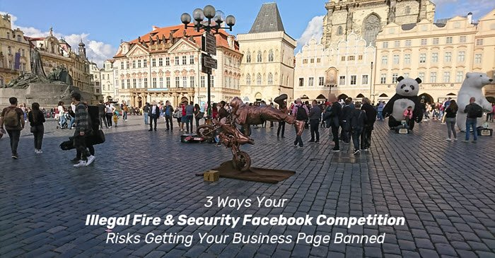 3 Ways Your Illegal Fire & Security Facebook Competition Risks Getting Your Business Page Banned