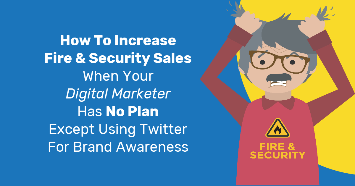 How To Increase Fire & Security Sales When Your Digital Marketer Has No Plan Except Using Twitter For Brand Awareness