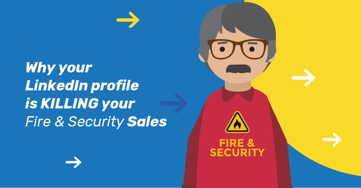 Why Your LinkedIn Profile Is Killing Your Fire & Security Sales