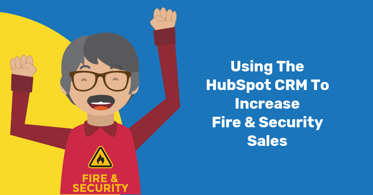 Using The HubSpot CRM To Increase Fire & Security Sales