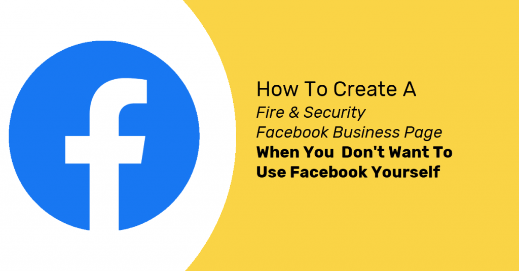 How To Create A Fire & Security Facebook Business Page When You Don't Want To Use Facebook Yourself
